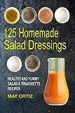 125 Homemade Salad Dressings: Healthy and Yummy Salad & Vinaigrette Recipes