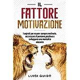 IL FATTORE MOTIVAZIONE: I Segreti per Essere Sempre Motivato, Accrescere il Pensiero Positivo e Sviluppare una Mentalità Vinc