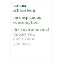Inconspicuous Consumption: The Environmental Impact You Don't Know You Have (English Edition)