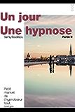 UN JOUR, UNE HYPNOSE: Petit manuel de l'hypnotiseur tout terrain, Partie II (Un jour, une hypnose, petit manuel de l'hypnotiseur tout terrain t. 2)