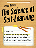The Science of Self-Learning: How to Teach Yourself Anything, Learn More in Less Time, and Direct Your Own Education…