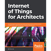 Internet of Things for Architects: Architecting IoT solutions by implementing sensors, communication infrastructure…