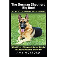 The German Shepherd Big Book: All About the German Shepherd Breed: What Every Shepherd Owner Needs to Know About His or…