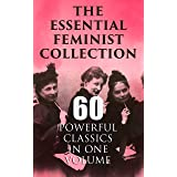 The Essential Feminist Collection – 60 Powerful Classics in One Volume: Including 100+ Biographies & Memoirs of the Most Infl