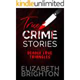 True Crime Stories: Deadly Love Triangles: 5 True Stories of Lust, Jealousy, and Murder