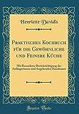 Praktisches Kochbuch für die Gewöhnliche und Feinere Küche: Mit Besonderer Berücksichtigung der Anfängerinnen und Angehenden Hausfrauen (Classic Reprint)