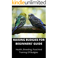 RAISING BUDGIES FOR BEGINNERS' GUIDE: Health, Breeding, Food And Training Of Budgies