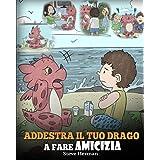 Addestra il tuo drago a fare amicizia: (Teach Your Dragon To Make Friends) Una simpatica storia per bambini, per educarli all