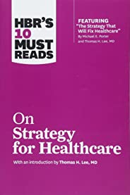 HBR's 10 Must Reads on Strategy for Healthcare (Featuring Articles by Michael E. Porter and Thomas H. Lee, MD)