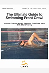 The Ultimate Guide to Swimming Front Crawl: Including, Triathlon & Event Swimming, Front Crawl Turns, Drills & Land Training (The Front Crawl Series Book 5) Kindle Edition