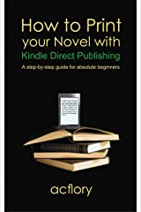 How to Print your Novel with Kindle Direct Publishing: A step-by-step guide for absolute beginners Kindle Edition