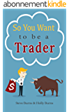 So You Want to be a Trader: How to Trade the Stock Market for the First Time from the  Archives of New Trader University (English Edition)
