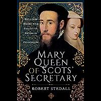 Mary Queen of Scots' Secretary: William Maitland - Politician, Reformer and Conspirator (English Edition)