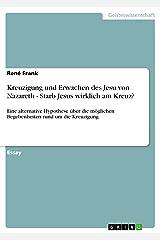 Kreuzigung und Erwachen des Jesu von Nazareth - Starb Jesus wirklich am Kreuz?: Eine alternative Hypothese über die möglichen Begebenheiten rund um die Kreuzigung Kindle Ausgabe