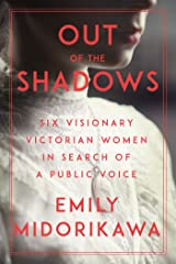 Out of the Shadows: Six Visionary Victorian Women in Search of a Public Voice Kindle Edition