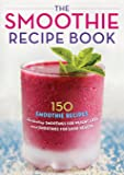 The Smoothie Recipe Book: 150 Smoothie Recipes Including Smoothies for Weight Loss and Smoothies for Good Health: 150…
