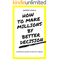 HOW TO MAKE MILLIONS BY MAKING BETTER DECISIONS: BILLIONAIRES GUIDE TO BETTER DECISION MAKING