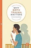 Why Birth Trauma Matters (Pinter & Martin Why it Matters Book 15)