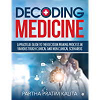 DECODING MEDICINE : A PRACTICAL GUIDE TO THE DECISION MAKING PROCESS IN VARIOUS TOUGH CLINICAL AND NON CLINICAL…