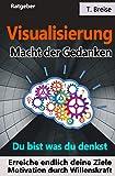 Visualisierung - Macht der Gedanken: Du bist was du denkst! Erreiche endlich deine Ziele!  Motivation durch Willenskraft