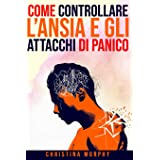 Come Controllare l'Ansia e gli Attacchi di Panico: Tecniche e metodi pratici efficaci per avere controllo sull'ansia e gli at
