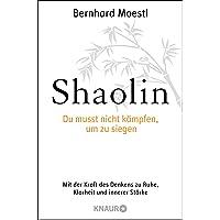 Shaolin - Du musst nicht kämpfen, um zu siegen!: Mit der Kraft des Denkens zu Ruhe, Klarheit und innerer Stärke