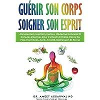 Guérir Son Corps, Soigner Son Esprit: ALIMENTATION, NUTRITION, HERBES, MÉDECINE NATURELLE ET PENSÉES POSITIVES POUR L…
