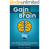 Gain a Better Brain: How to Retrain Your Brain to Learn Anything Faster, Unleash Its Full Potential and Keep Your Mind…