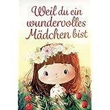 Weil du ein wundervolles Mädchen bist: Inspirierende Geschichten über Mut, innere Stärke und Selbstvertrauen (German Edition)
