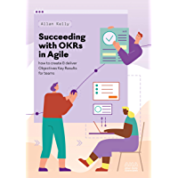 Succeeding with OKRs in Agile: How to create & deliver objectives & key results for teams (English Edition)