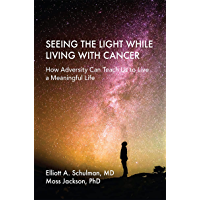 Seeing the Light While Living With Cancer: How Adversity Can Teach Us to Live a Meaningful Life (English Edition)