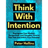 Think With Intention: Reprogram Your Mindset, Perspectives, and Thoughts. Control Your Fate and Unlock Your Potential. (Menta