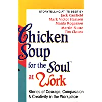 Chicken Soup for the Soul at Work: Stories of Courage, Compassion, and Creativity in the Workplace