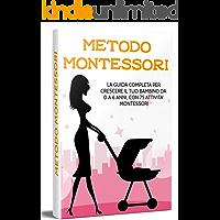 METODO MONTESSORI; La guida completa per crescere il tuo bambino da 0 a 6 anni, con 75 attività Montessori