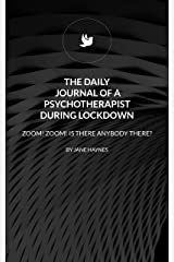 THE DAILY JOURNAL OF A PSYCHOTHERAPIST DURING LOCKDOWN: ZOOM ZOOM! IS THERE ANYBODY THERE? Kindle Edition