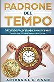 Padrone del Tempo: La guida definitiva che ti insegna come prendere il controllo del tuo tempo e diventare super-produttivo con il GTD, il metodo di Time Management più efficace al mondo.