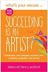 What's Your Excuse for not Succeeding as an Artist?: Overcome your excuses, nurture your creative potential and thrive (What's Your Excuse?) Kindle Edition
