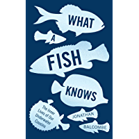 What a Fish Knows: The Inner Lives of Our Underwater Cousins (English Edition)