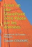 Créer un site SharePoint 2016 Piloté par les données: Concepts et 18 Travaux Pratiques
