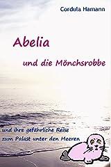 Abelia und die Mönchsrobbe und ihre gefährliche Reise zum Palast unter den Meeren Kindle Ausgabe