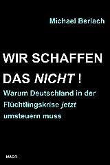 Wir schaffen das nicht!: Warum Deutschland in der Flüchtlingskrise jetzt umsteuern muss Kindle Ausgabe