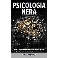 Psicologia Nera: Tecniche di manipolazione mentale, persuasione, linguaggio del corpo e ipnosi per analizzare e…
