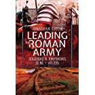 Leading the Roman Army: Soldiers and Emperors, 31 BC – 235 AD (English Edition)