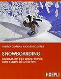 Snowboarding. Slopestyle, half pipe, jibbing, freeride: storia e segreti del surf da neve