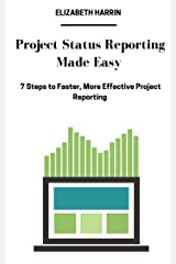 Project Status Reporting Made Easy: 7 Steps to Faster, More Effective Project Reporting Kindle Edition
