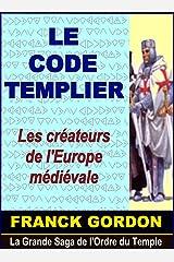 LE CODE TEMPLIER: Les créateurs de l'Europe médiévale (La Grande Saga de l'Ordre du Temple t. 1) Format Kindle