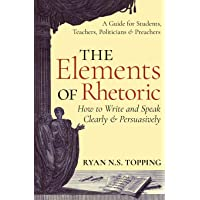 The Elements of Rhetoric: How to Write and Speak Clearly and Persuasively - A Guide for Students, Teachers, Politicians…