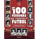 Las 100 personas que cambiaron el fútbol: Un repaso a la historia del fútbol a través de las personas que han contribuido a c
