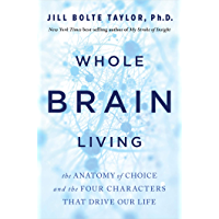 Whole Brain Living: The Anatomy of Choice and the Four Characters That Drive Our Life (English Edition)