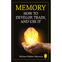 Memory: How To Develop, Train, And Use It